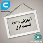 آموزش نرم افزار CURA کیورا : قسمت اول